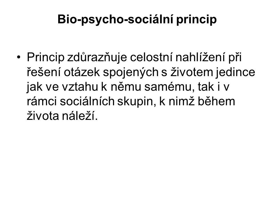 Bio-psycho-sociální princip Princip zdůrazňuje celostní nahlížení při řešení otázek spojených s životem jedince jak ve vztahu k němu samému, tak i v rámci sociálních skupin, k nimž během života náleží.