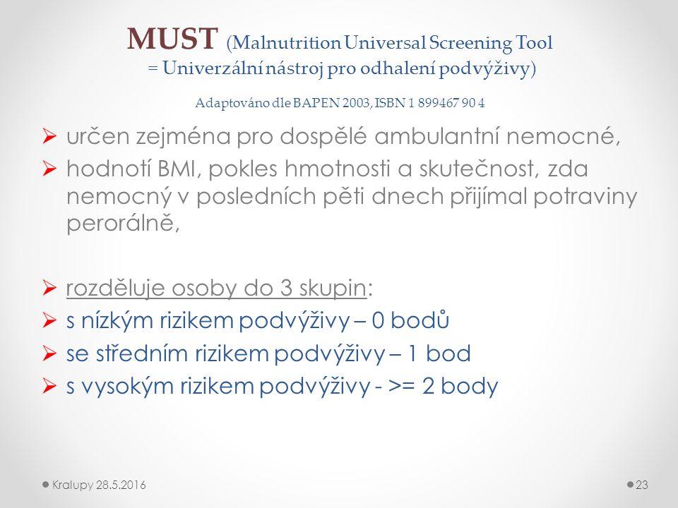 MUST (Malnutrition Universal Screening Tool = Univerzální nástroj pro odhalení podvýživy) Adaptováno dle BAPEN 2003, ISBN 1 899467 90 4  určen zejména pro dospělé ambulantní nemocné,  hodnotí BMI, pokles hmotnosti a skutečnost, zda nemocný v posledních pěti dnech přijímal potraviny perorálně,  rozděluje osoby do 3 skupin:  s nízkým rizikem podvýživy – 0 bodů  se středním rizikem podvýživy – 1 bod  s vysokým rizikem podvýživy - >= 2 body Kralupy 28.5.201623