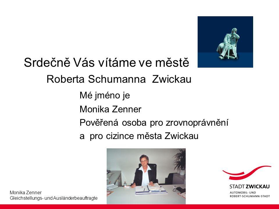 Monika Zenner Gleichstellungs- und Ausländerbeauftragte Srdečně Vás vítáme ve městě Roberta Schumanna Zwickau Mé jméno je Monika Zenner Pověřená osoba pro zrovnoprávnění a pro cizince města Zwickau
