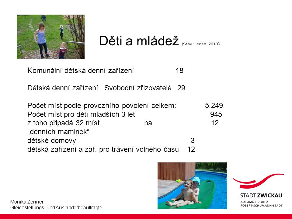 """Monika Zenner Gleichstellungs- und Ausländerbeauftragte Děti a mládež ( Stav: leden 2010) K omunální dětská denní zařízení 18 Dětská denní zařízení Svobodní zřizovatelé 29 Počet míst podle provozního povolení celkem: 5.249 Počet míst pro děti mladších 3 let 945 z toho připadá 32 míst na 12 """"denních maminek dětské domovy 3 dětská zařízení a zař."""