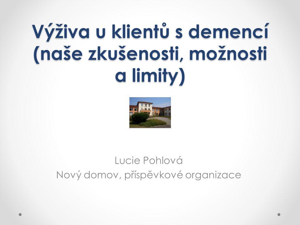 Výživa u klientů s demencí (naše zkušenosti, možnosti a limity) Lucie Pohlová Nový domov, příspěvkové organizace