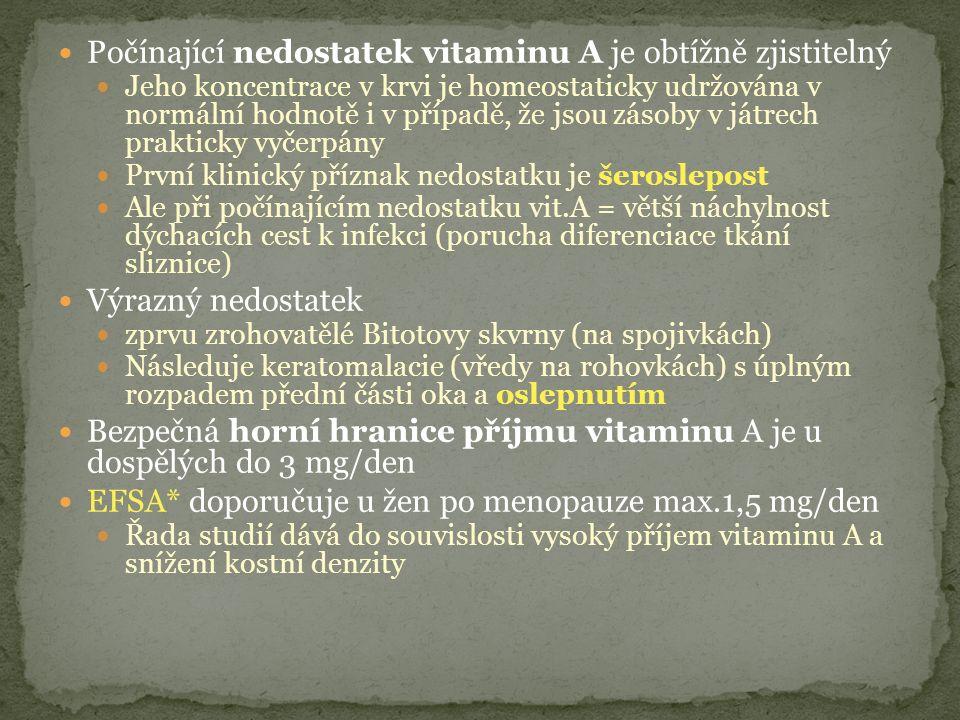 Počínající nedostatek vitaminu A je obtížně zjistitelný Jeho koncentrace v krvi je homeostaticky udržována v normální hodnotě i v případě, že jsou zásoby v játrech prakticky vyčerpány První klinický příznak nedostatku je šeroslepost Ale při počínajícím nedostatku vit.A = větší náchylnost dýchacích cest k infekci (porucha diferenciace tkání sliznice) Výrazný nedostatek zprvu zrohovatělé Bitotovy skvrny (na spojivkách) Následuje keratomalacie (vředy na rohovkách) s úplným rozpadem přední části oka a oslepnutím Bezpečná horní hranice příjmu vitaminu A je u dospělých do 3 mg/den EFSA* doporučuje u žen po menopauze max.1,5 mg/den Řada studií dává do souvislosti vysoký příjem vitaminu A a snížení kostní denzity