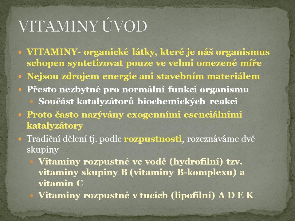VITAMINY- organické látky, které je náš organismus schopen syntetizovat pouze ve velmi omezené míře Nejsou zdrojem energie ani stavebním materiálem Přesto nezbytné pro normální funkci organismu Součást katalyzátorů biochemických reakci Proto často nazývány exogenními esenciálními katalyzátory Tradiční dělení tj.