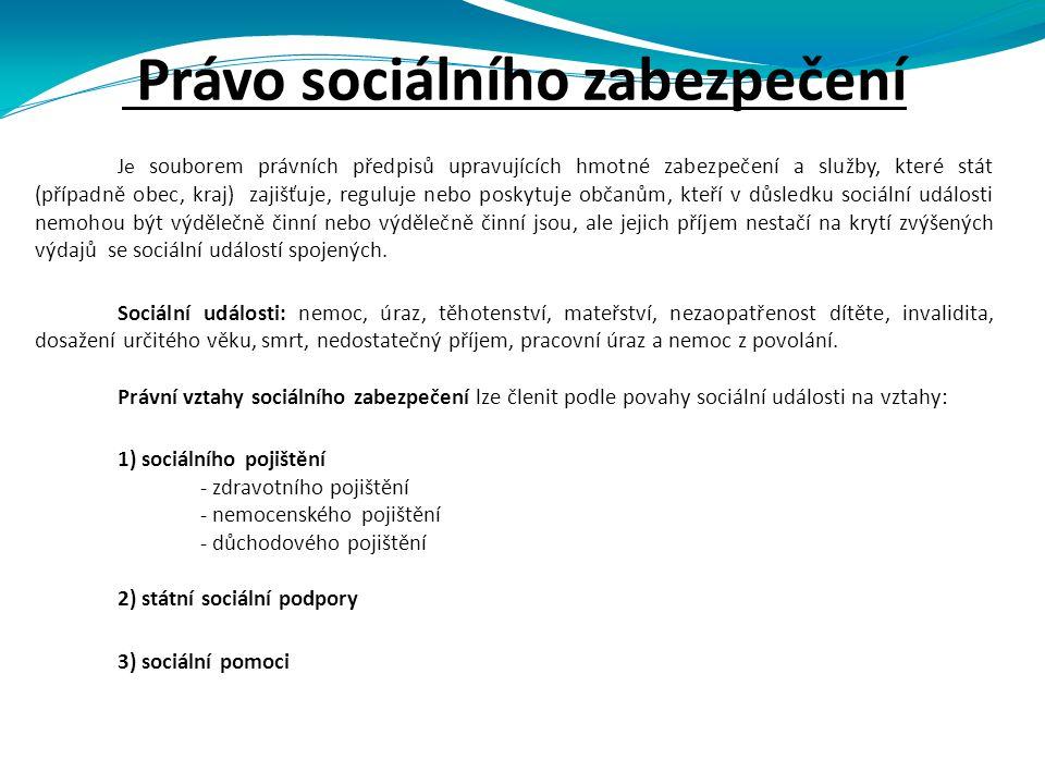 Právo sociálního zabezpečení Je souborem právních předpisů upravujících hmotné zabezpečení a služby, které stát (případně obec, kraj) zajišťuje, reguluje nebo poskytuje občanům, kteří v důsledku sociální události nemohou být výdělečně činní nebo výdělečně činní jsou, ale jejich příjem nestačí na krytí zvýšených výdajů se sociální událostí spojených.