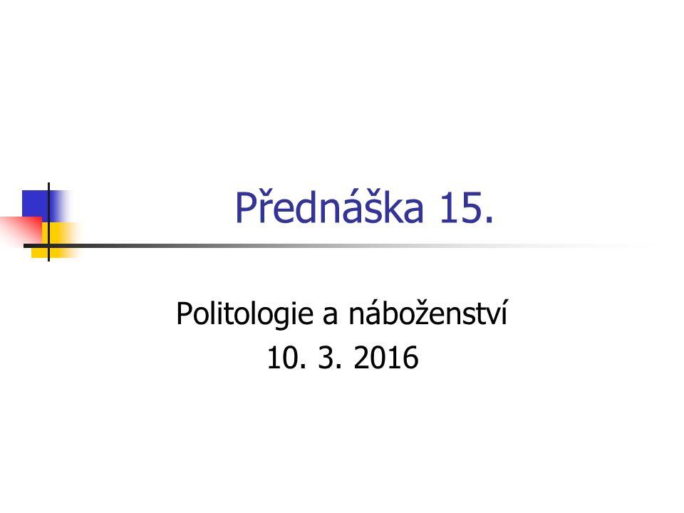 Přednáška 15. Politologie a náboženství 10. 3. 2016