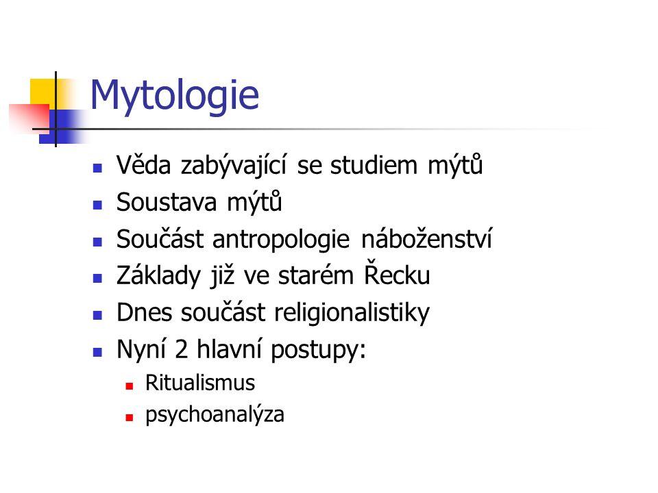 Mytologie Věda zabývající se studiem mýtů Soustava mýtů Součást antropologie náboženství Základy již ve starém Řecku Dnes součást religionalistiky Nyn