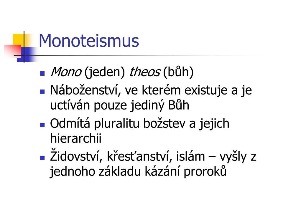 Monoteismus Mono (jeden) theos (bůh) Náboženství, ve kterém existuje a je uctíván pouze jediný Bůh Odmítá pluralitu božstev a jejich hierarchii Židovství, křesťanství, islám – vyšly z jednoho základu kázání proroků