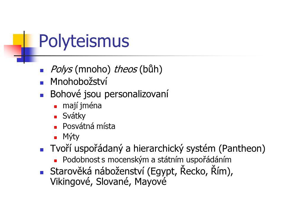 Polyteismus Polys (mnoho) theos (bůh) Mnohobožství Bohové jsou personalizovaní mají jména Svátky Posvátná místa Mýty Tvoří uspořádaný a hierarchický systém (Pantheon) Podobnost s mocenským a státním uspořádáním Starověká náboženství (Egypt, Řecko, Řím), Vikingové, Slované, Mayové