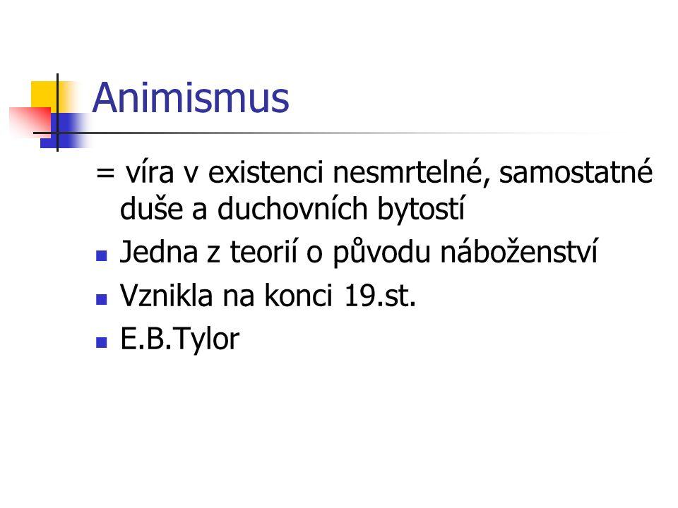 Animismus = víra v existenci nesmrtelné, samostatné duše a duchovních bytostí Jedna z teorií o původu náboženství Vznikla na konci 19.st. E.B.Tylor