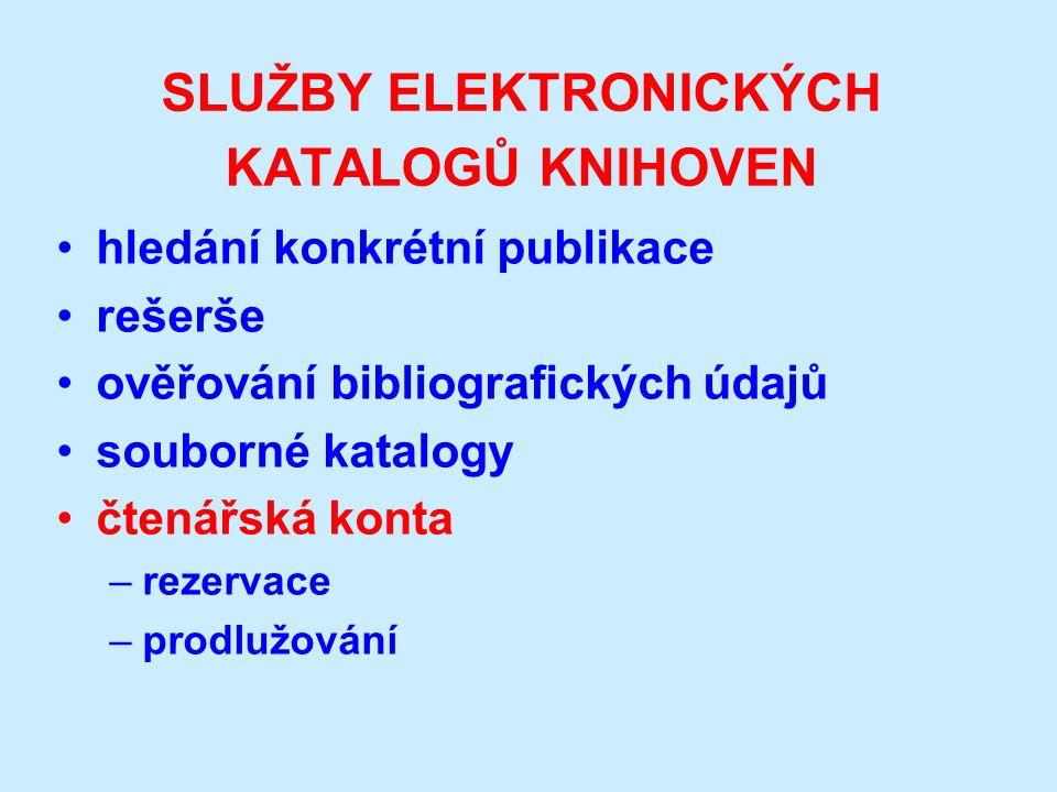 SLUŽBY ELEKTRONICKÝCH KATALOGŮ KNIHOVEN hledání konkrétní publikace rešerše ověřování bibliografických údajů souborné katalogy čtenářská konta –rezervace –prodlužování