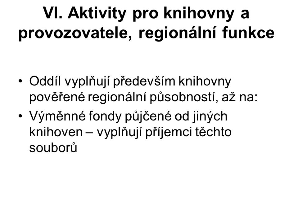 VI. Aktivity pro knihovny a provozovatele, regionální funkce Oddíl vyplňují především knihovny pověřené regionální působností, až na: Výměnné fondy pů