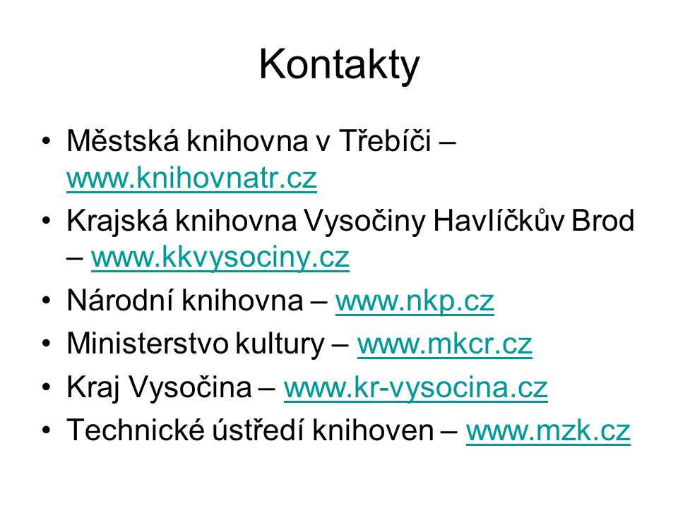Kontakty Městská knihovna v Třebíči – www.knihovnatr.cz www.knihovnatr.cz Krajská knihovna Vysočiny Havlíčkův Brod – www.kkvysociny.czwww.kkvysociny.cz Národní knihovna – www.nkp.czwww.nkp.cz Ministerstvo kultury – www.mkcr.czwww.mkcr.cz Kraj Vysočina – www.kr-vysocina.czwww.kr-vysocina.cz Technické ústředí knihoven – www.mzk.czwww.mzk.cz