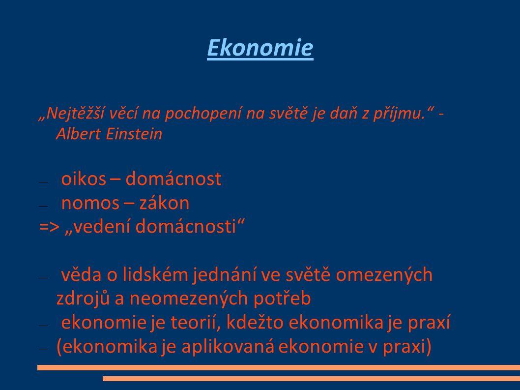 """Ekonomie """"Nejtěžší věcí na pochopení na světě je daň z příjmu. - Albert Einstein — oikos – domácnost — nomos – zákon => """"vedení domácnosti — věda o lidském jednání ve světě omezených zdrojů a neomezených potřeb — ekonomie je teorií, kdežto ekonomika je praxí — (ekonomika je aplikovaná ekonomie v praxi)"""