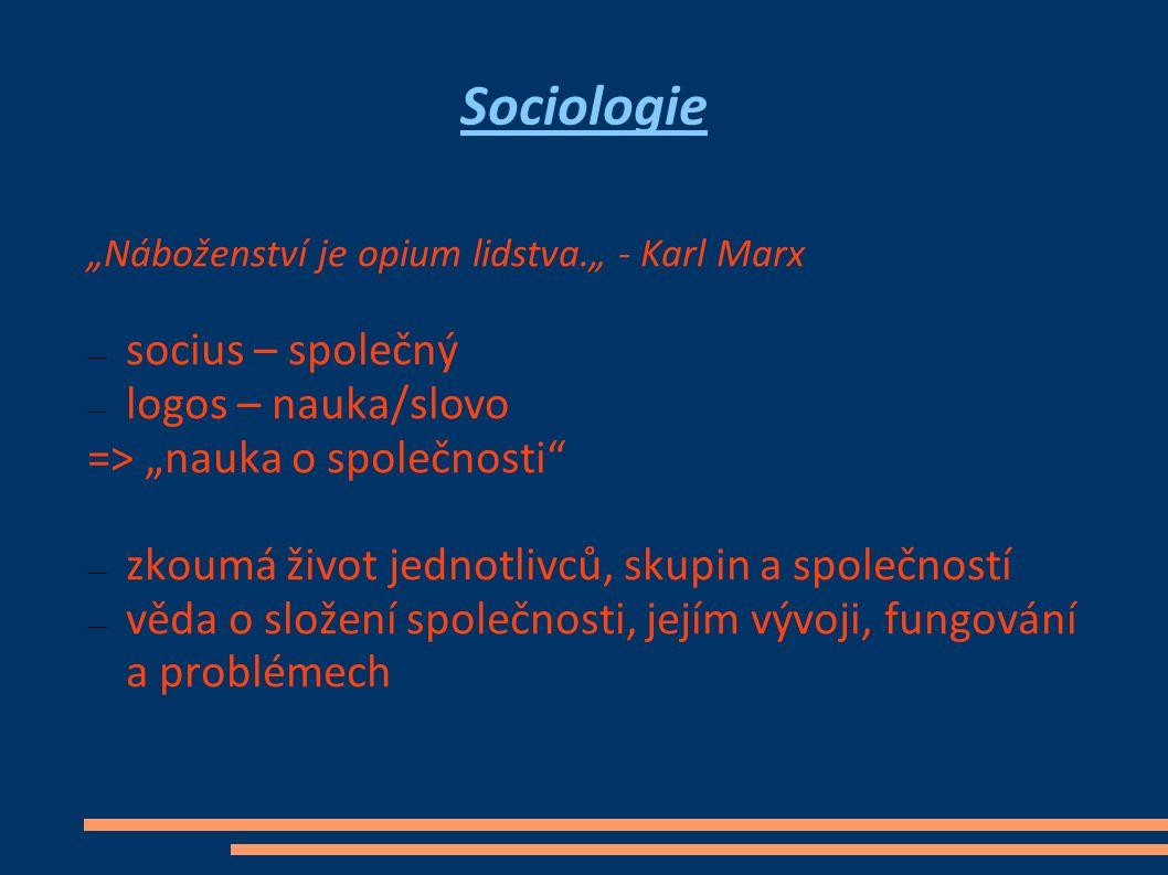 """Sociologie """"Náboženství je opium lidstva."""" - Karl Marx — socius – společný — logos – nauka/slovo => """"nauka o společnosti — zkoumá život jednotlivců, skupin a společností — věda o složení společnosti, jejím vývoji, fungování a problémech"""