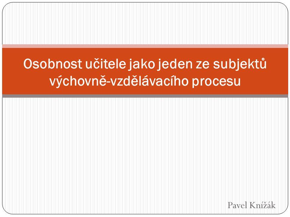Pavel Knížák Osobnost učitele jako jeden ze subjektů výchovně-vzdělávacího procesu