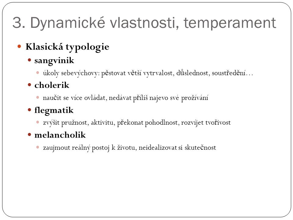 3. Dynamické vlastnosti, temperament Klasická typologie sangvinik úkoly sebevýchovy: p ě stovat v ě tší vytrvalost, d ů slednost, soust ř ed ě ní… cho
