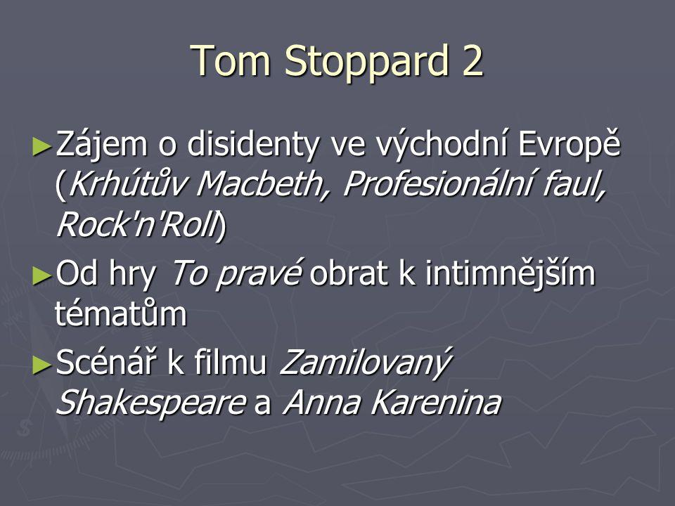 Tom Stoppard 2 ► Zájem o disidenty ve východní Evropě (Krhútův Macbeth, Profesionální faul, Rock'n'Roll) ► Od hry To pravé obrat k intimnějším tématům