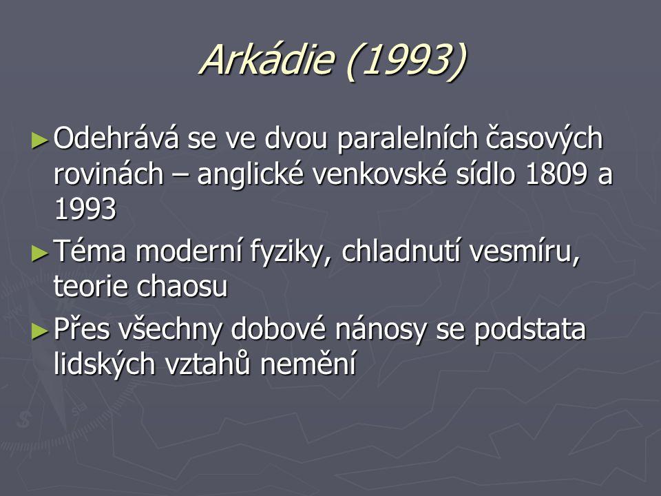 Arkádie (1993) ► Odehrává se ve dvou paralelních časových rovinách – anglické venkovské sídlo 1809 a 1993 ► Téma moderní fyziky, chladnutí vesmíru, te