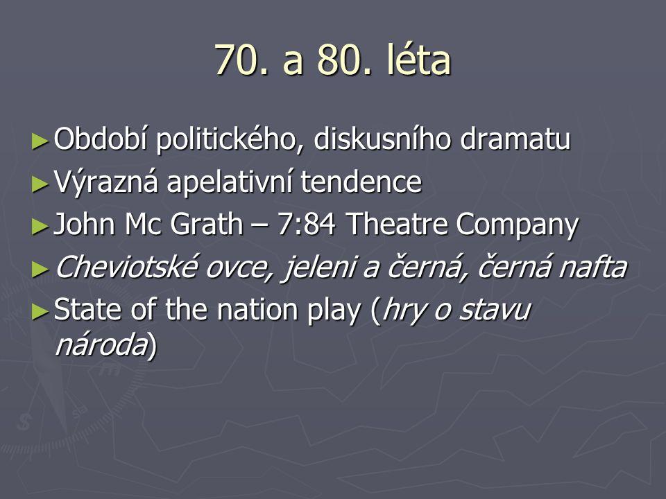70. a 80. léta ► Období politického, diskusního dramatu ► Výrazná apelativní tendence ► John Mc Grath – 7:84 Theatre Company ► Cheviotské ovce, jeleni