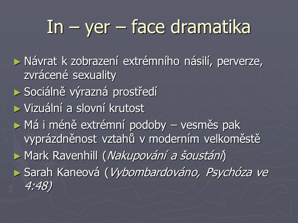 In – yer – face dramatika ► Návrat k zobrazení extrémního násilí, perverze, zvrácené sexuality ► Sociálně výrazná prostředí ► Vizuální a slovní krutos