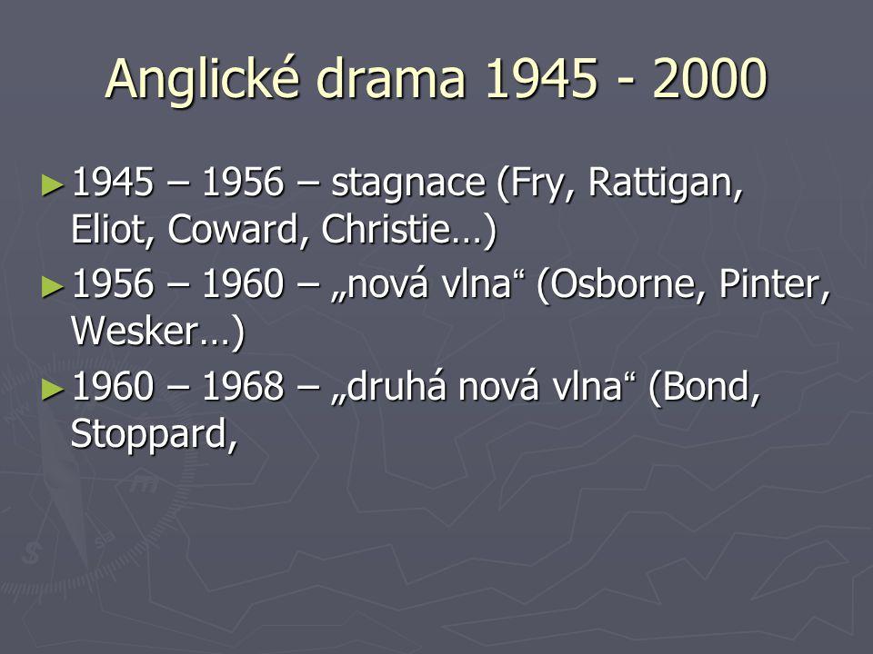 "Anglické drama 1945 - 2000 ► 1945 – 1956 – stagnace (Fry, Rattigan, Eliot, Coward, Christie…) ► 1956 – 1960 – ""nová vlna "" (Osborne, Pinter, Wesker…)"