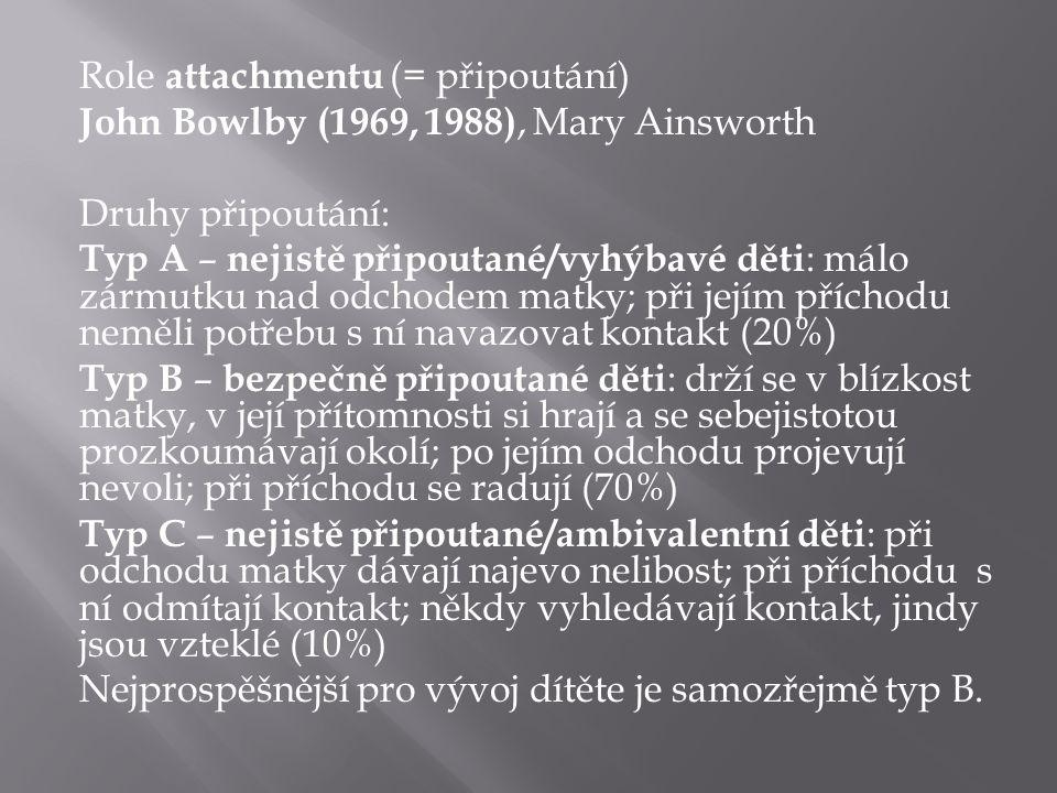 Role attachmentu (= připoutání) John Bowlby (1969, 1988), Mary Ainsworth Druhy připoutání: Typ A – nejistě připoutané/vyhýbavé děti : málo zármutku nad odchodem matky; při jejím příchodu neměli potřebu s ní navazovat kontakt (20%) Typ B – bezpečně připoutané děti : drží se v blízkost matky, v její přítomnosti si hrají a se sebejistotou prozkoumávají okolí; po jejím odchodu projevují nevoli; při příchodu se radují (70%) Typ C – nejistě připoutané/ambivalentní děti : při odchodu matky dávají najevo nelibost; při příchodu s ní odmítají kontakt; někdy vyhledávají kontakt, jindy jsou vzteklé (10%) Nejprospěšnější pro vývoj dítěte je samozřejmě typ B.