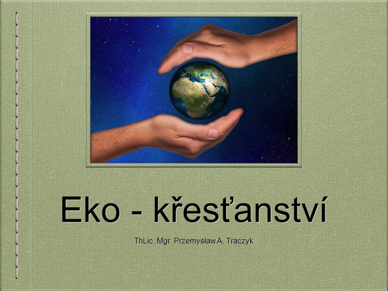 Eko - křesťanství ThLic. Mgr. Przemysław A. Traczyk