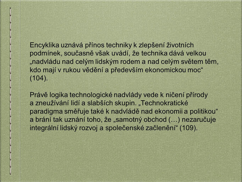 """Encyklika uznává přínos techniky k zlepšení životních podmínek, současně však uvádí, že technika dává velkou """"nadvládu nad celým lidským rodem a nad celým světem těm, kdo mají v rukou vědění a především ekonomickou moc (104)."""