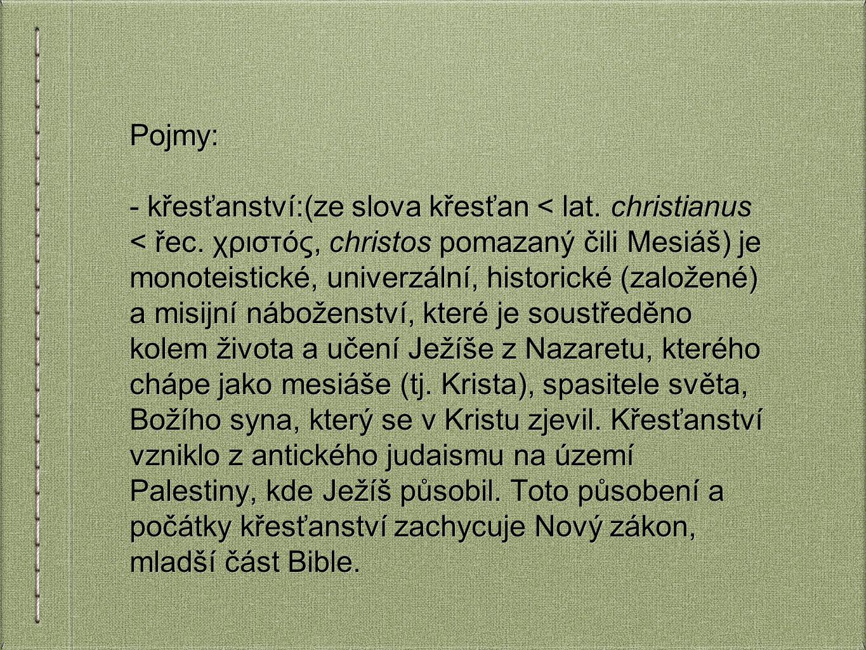 Pojmy: - křesťanství:(ze slova křesťan < lat. christianus < řec. χριστóς, christos pomazaný čili Mesiáš) je monoteistické, univerzální, historické (za