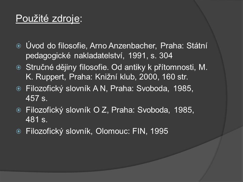 Použité zdroje:  Úvod do filosofie, Arno Anzenbacher, Praha: Státní pedagogické nakladatelství, 1991, s. 304  Stručné dějiny filosofie. Od antiky k