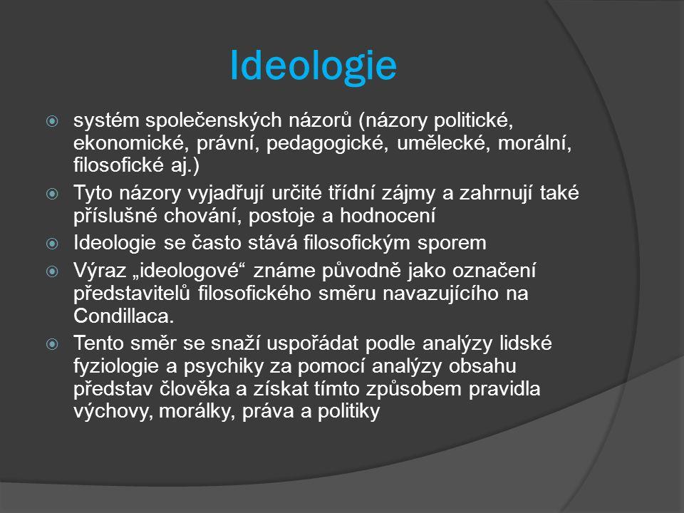 """Ideologie  systém společenských názorů (názory politické, ekonomické, právní, pedagogické, umělecké, morální, filosofické aj.)  Tyto názory vyjadřují určité třídní zájmy a zahrnují také příslušné chování, postoje a hodnocení  Ideologie se často stává filosofickým sporem  Výraz """"ideologové známe původně jako označení představitelů filosofického směru navazujícího na Condillaca."""