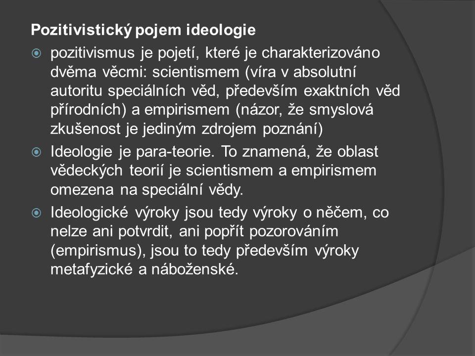 Pozitivistický pojem ideologie  pozitivismus je pojetí, které je charakterizováno dvěma věcmi: scientismem (víra v absolutní autoritu speciálních věd, především exaktních věd přírodních) a empirismem (názor, že smyslová zkušenost je jediným zdrojem poznání)  Ideologie je para-teorie.