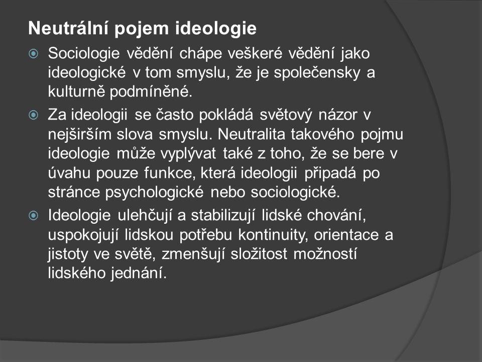 Neutrální pojem ideologie  Sociologie vědění chápe veškeré vědění jako ideologické v tom smyslu, že je společensky a kulturně podmíněné.  Za ideolog