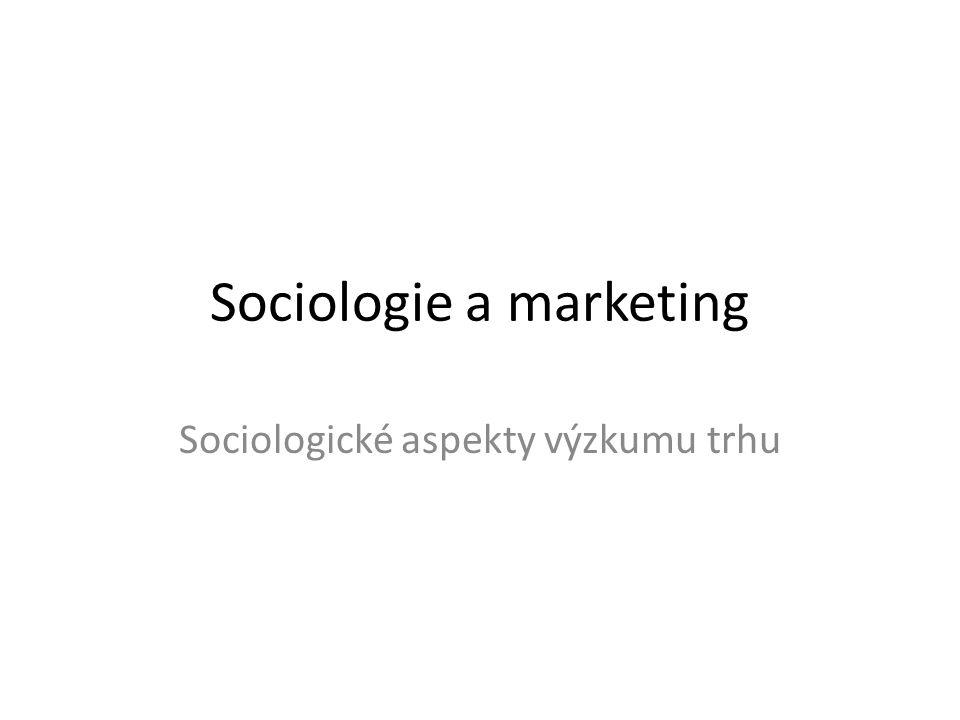 Sociologie a marketing Sociologické aspekty výzkumu trhu