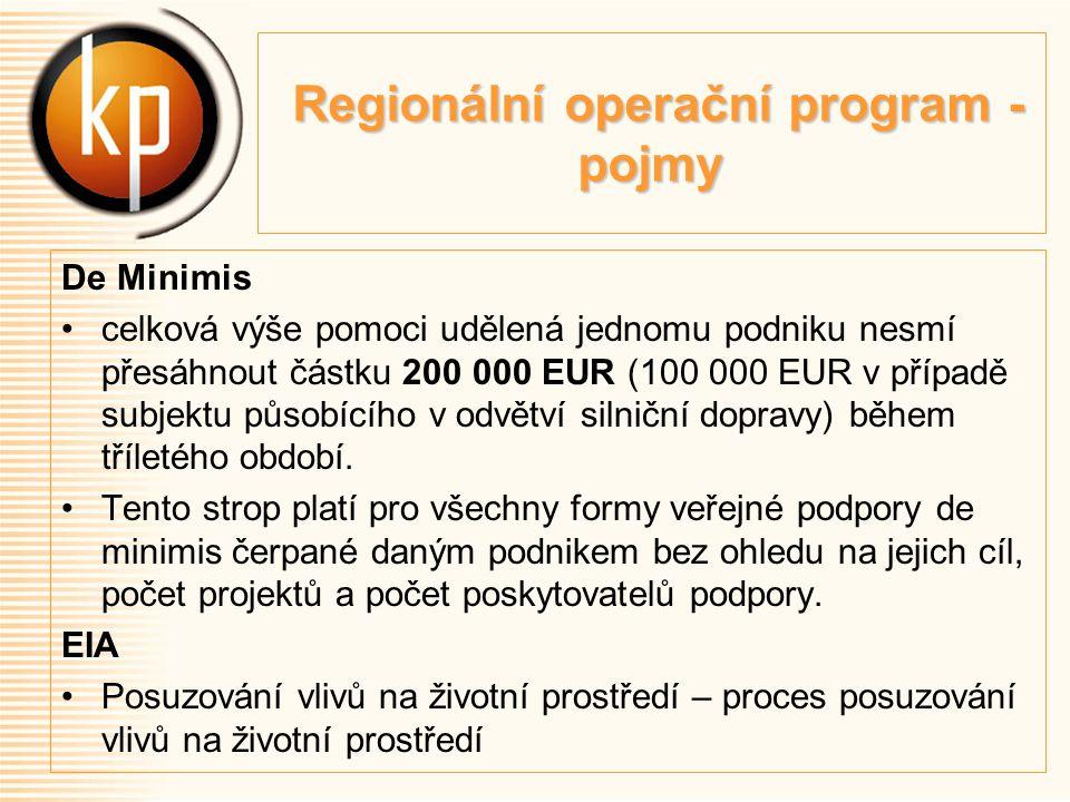 Regionální operační program - pojmy Regionální operační program - pojmy De Minimis celková výše pomoci udělená jednomu podniku nesmí přesáhnout částku 200 000 EUR (100 000 EUR v případě subjektu působícího v odvětví silniční dopravy) během tříletého období.