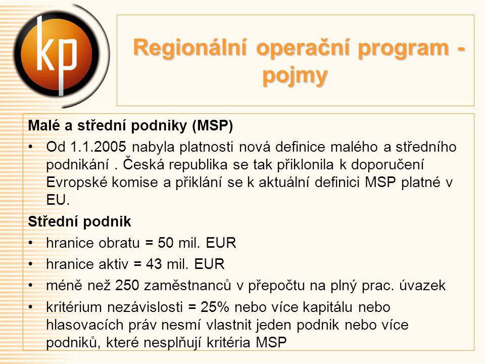 Regionální operační program - pojmy Regionální operační program - pojmy Malé a střední podniky (MSP) Od 1.1.2005 nabyla platnosti nová definice malého a středního podnikání.
