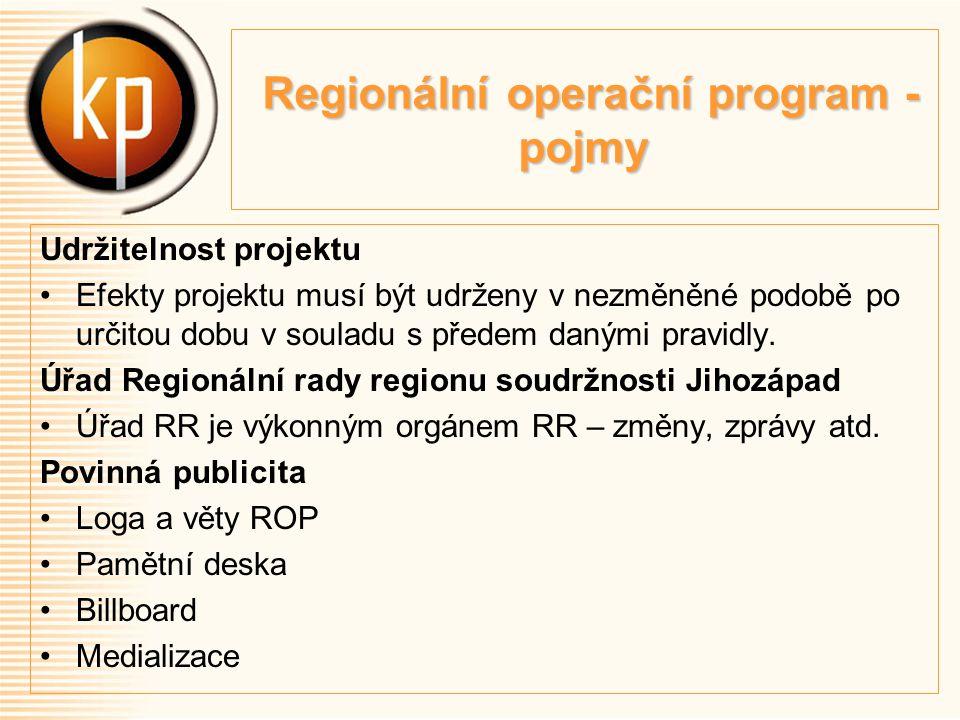 Regionální operační program - pojmy Regionální operační program - pojmy Udržitelnost projektu Efekty projektu musí být udrženy v nezměněné podobě po určitou dobu v souladu s předem danými pravidly.