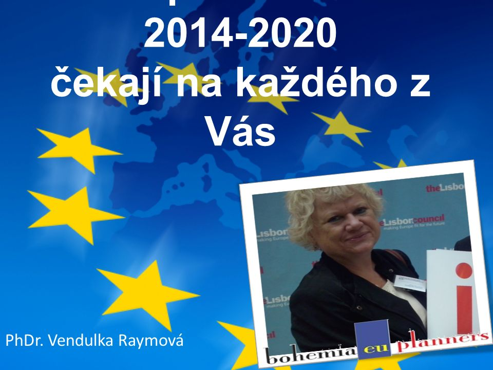 Evropské dotace 2014-2020 čekají na každého z Vás PhDr. Vendulka Raymová