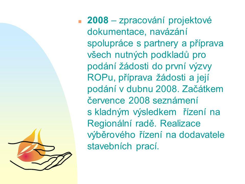 n 2008 – zpracování projektové dokumentace, navázání spolupráce s partnery a příprava všech nutných podkladů pro podání žádosti do první výzvy ROPu, příprava žádosti a její podání v dubnu 2008.