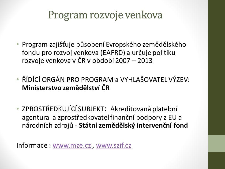 Program rozvoje venkova Program zajišťuje působení Evropského zemědělského fondu pro rozvoj venkova (EAFRD) a určuje politiku rozvoje venkova v ČR v období 2007 – 2013 ŘÍDÍCÍ ORGÁN PRO PROGRAM a VYHLAŠOVATEL VÝZEV: Ministerstvo zemědělství ČR ZPROSTŘEDKUJÍCÍ SUBJEKT : Akreditovaná platební agentura a zprostředkovatel finanční podpory z EU a národních zdrojů - Státní zemědělský intervenční fond Informace : www.mze.cz, www.szif.czwww.mze.cz www.szif.cz