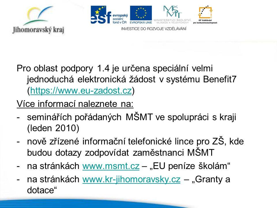 """Pro oblast podpory 1.4 je určena speciální velmi jednoduchá elektronická žádost v systému Benefit7 (https://www.eu-zadost.cz)https://www.eu-zadost.cz Více informací naleznete na: -seminářích pořádaných MŠMT ve spolupráci s kraji (leden 2010) -nově zřízené informační telefonické lince pro ZŠ, kde budou dotazy zodpovídat zaměstnanci MŠMT -na stránkách www.msmt.cz – """"EU peníze školám www.msmt.cz -na stránkách www.kr-jihomoravsky.cz – """"Granty a dotace www.kr-jihomoravsky.cz"""