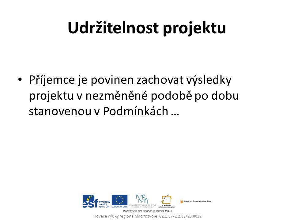 Udržitelnost projektu Příjemce je povinen zachovat výsledky projektu v nezměněné podobě po dobu stanovenou v Podmínkách … Inovace výuky regionálního rozvoje, CZ.1.07/2.2.00/28.0012