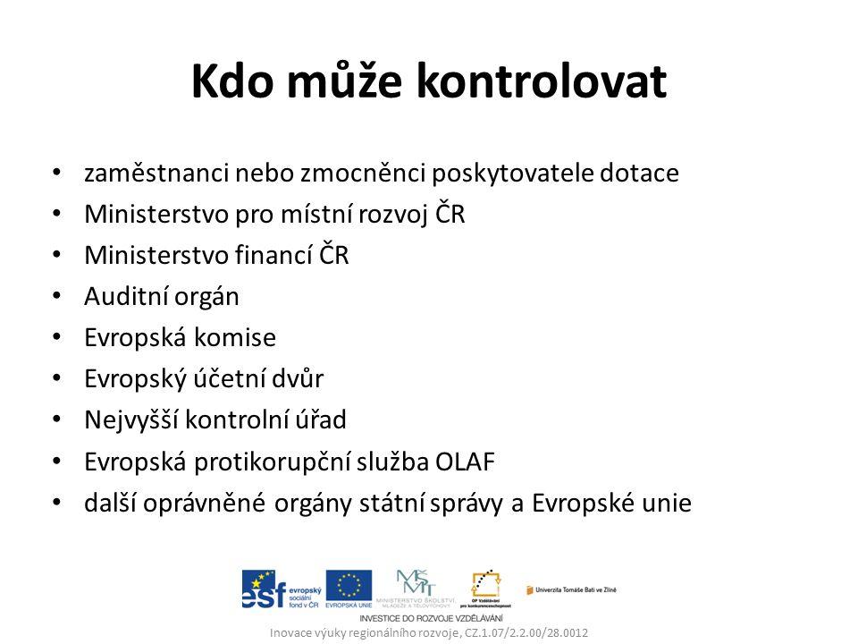 Kdo může kontrolovat zaměstnanci nebo zmocněnci poskytovatele dotace Ministerstvo pro místní rozvoj ČR Ministerstvo financí ČR Auditní orgán Evropská komise Evropský účetní dvůr Nejvyšší kontrolní úřad Evropská protikorupční služba OLAF další oprávněné orgány státní správy a Evropské unie Inovace výuky regionálního rozvoje, CZ.1.07/2.2.00/28.0012