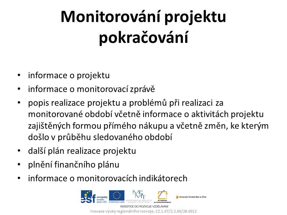 Monitorování projektu pokračování informace o projektu informace o monitorovací zprávě popis realizace projektu a problémů při realizaci za monitorované období včetně informace o aktivitách projektu zajištěných formou přímého nákupu a včetně změn, ke kterým došlo v průběhu sledovaného období další plán realizace projektu plnění finančního plánu informace o monitorovacích indikátorech Inovace výuky regionálního rozvoje, CZ.1.07/2.2.00/28.0012