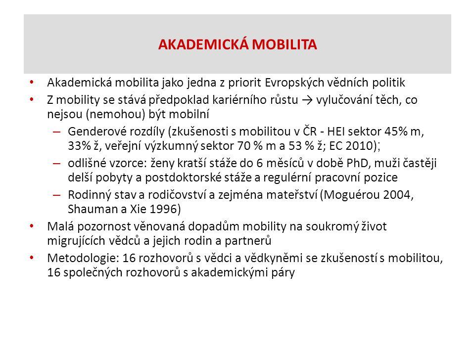 AKADEMICKÁ MOBILITA Akademická mobilita jako jedna z priorit Evropských vědních politik Z mobility se stává předpoklad kariérního růstu → vylučování těch, co nejsou (nemohou) být mobilní – Genderové rozdíly (zkušenosti s mobilitou v ČR - HEI sektor 45% m, 33% ž, veřejní výzkumný sektor 70 % m a 53 % ž; EC 2010) ; – odlišné vzorce: ženy kratší stáže do 6 měsíců v době PhD, muži častěji delší pobyty a postdoktorské stáže a regulérní pracovní pozice – Rodinný stav a rodičovství a zejména mateřství (Moguérou 2004, Shauman a Xie 1996) Malá pozornost věnovaná dopadům mobility na soukromý život migrujících vědců a jejich rodin a partnerů Metodologie: 16 rozhovorů s vědci a vědkyněmi se zkušeností s mobilitou, 16 společných rozhovorů s akademickými páry
