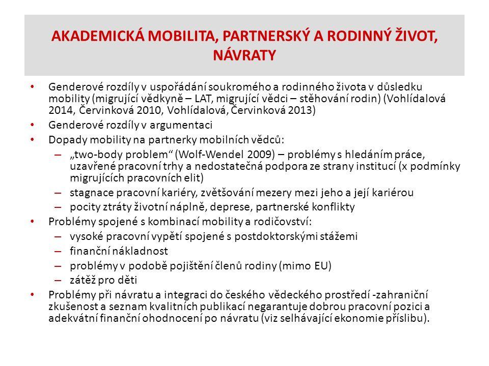 """AKADEMICKÁ MOBILITA, PARTNERSKÝ A RODINNÝ ŽIVOT, NÁVRATY Genderové rozdíly v uspořádání soukromého a rodinného života v důsledku mobility (migrující vědkyně – LAT, migrující vědci – stěhování rodin) (Vohlídalová 2014, Červinková 2010, Vohlídalová, Červinková 2013) Genderové rozdíly v argumentaci Dopady mobility na partnerky mobilních vědců: – """"two-body problem (Wolf-Wendel 2009) – problémy s hledáním práce, uzavřené pracovní trhy a nedostatečná podpora ze strany institucí (x podmínky migrujících pracovních elit) – stagnace pracovní kariéry, zvětšování mezery mezi jeho a její kariérou – pocity ztráty životní náplně, deprese, partnerské konflikty Problémy spojené s kombinací mobility a rodičovství: – vysoké pracovní vypětí spojené s postdoktorskými stážemi – finanční nákladnost – problémy v podobě pojištění členů rodiny (mimo EU) – zátěž pro děti Problémy při návratu a integraci do českého vědeckého prostředí -zahraniční zkušenost a seznam kvalitních publikací negarantuje dobrou pracovní pozici a adekvátní finanční ohodnocení po návratu (viz selhávající ekonomie příslibu)."""