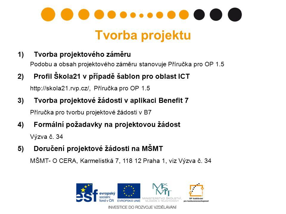 Tvorba projektu 1)Tvorba projektového záměru Podobu a obsah projektového záměru stanovuje Příručka pro OP 1.5 2)Profil Škola21 v případě šablon pro oblast ICT http://skola21.rvp.cz/, Příručka pro OP 1.5 3)Tvorba projektové žádosti v aplikaci Benefit 7 Příručka pro tvorbu projektové žádosti v B7 4)Formální požadavky na projektovou žádost Výzva č.