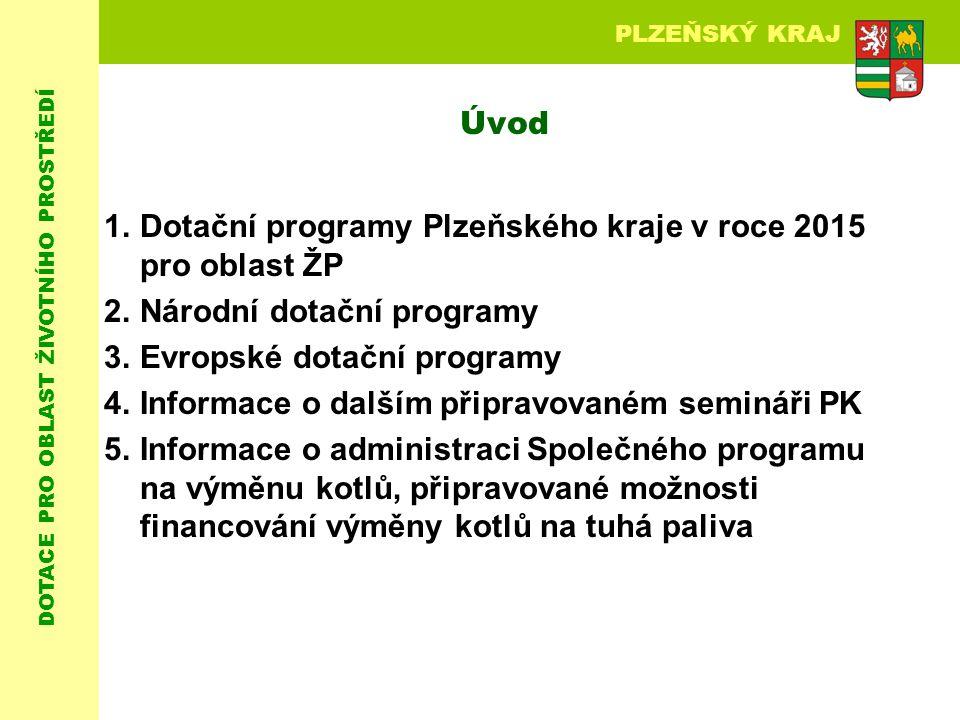 DOTACE PRO OBLAST ŽIVOTNÍHO PROSTŘEDÍ PLZEŇSKÝ KRAJ Úvod 1.Dotační programy Plzeňského kraje v roce 2015 pro oblast ŽP 2.Národní dotační programy 3.Evropské dotační programy 4.Informace o dalším připravovaném semináři PK 5.Informace o administraci Společného programu na výměnu kotlů, připravované možnosti financování výměny kotlů na tuhá paliva