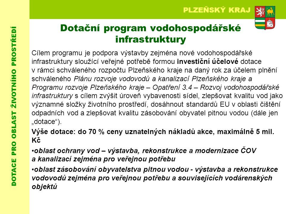 """DOTACE PRO OBLAST ŽIVOTNÍHO PROSTŘEDÍ PLZEŇSKÝ KRAJ Dotační program vodohospodářské infrastruktury Cílem programu je podpora výstavby zejména nové vodohospodářské infrastruktury sloužící veřejné potřebě formou investiční účelové dotace v rámci schváleného rozpočtu Plzeňského kraje na daný rok za účelem plnění schváleného Plánu rozvoje vodovodů a kanalizací Plzeňského kraje a Programu rozvoje Plzeňského kraje – Opatření 3.4 – Rozvoj vodohospodářské infrastruktury s cílem zvýšit úroveň vybavenosti sídel, zlepšovat kvalitu vod jako významné složky životního prostředí, dosáhnout standardů EU v oblasti čištění odpadních vod a zlepšovat kvalitu zásobování obyvatel pitnou vodou (dále jen """"dotace )."""