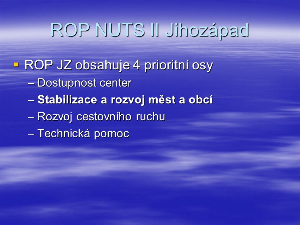 ROP NUTS II Jihozápad  ROP JZ obsahuje 4 prioritní osy –Dostupnost center –Stabilizace a rozvoj měst a obcí –Rozvoj cestovního ruchu –Technická pomoc
